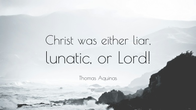 574672-Thomas-Aquinas-Quote-Christ-was-either-liar-lunatic-or-Lord.jpg